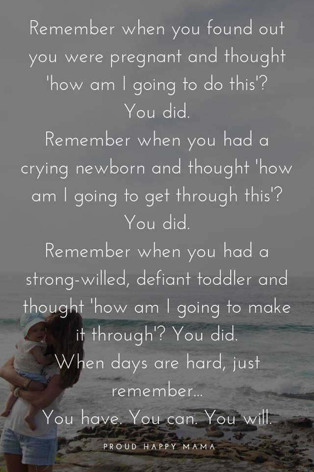 Quotes For New Moms | Remember when you found out you were pregnant and though 'how am I going to do this?' You did. Remember when you had a crying newborn and though 'how am I going to get through this?' You did. Remember when you had a strong-willed, defiant toddler and thought ' how am I going to make it through? You did. When days are hard, just remember...You have. You can. You will