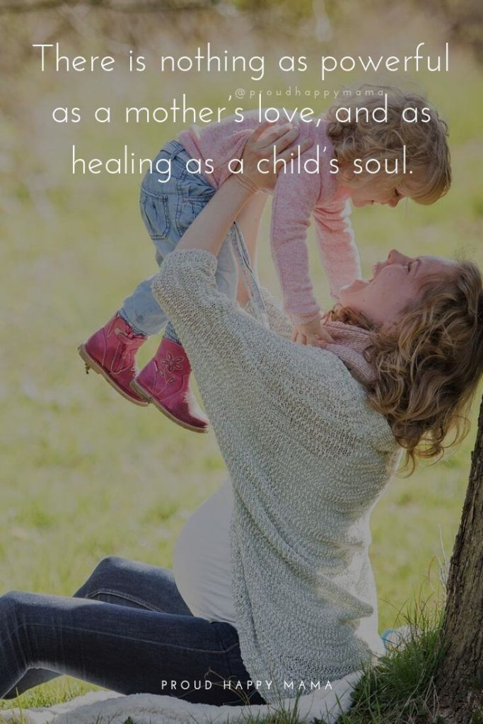 Quotes About Being A Proud Mother | There is nothing as powerful as a mother's love, and as healing as a child's soul.