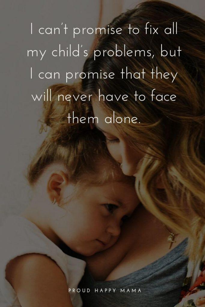 Quotes For Mama | I can't promise to fix all my child's problems, but I can promise that they will never have to face them alone.
