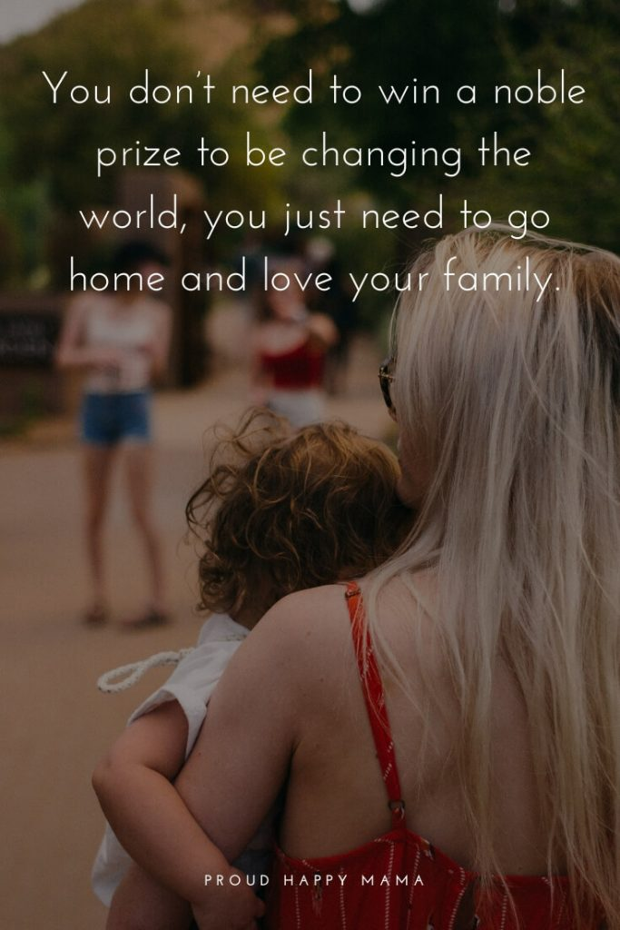 Amazing Mom Quotes | You don't need to win a noble prize to be changing the world, you just need to go home and love your family.