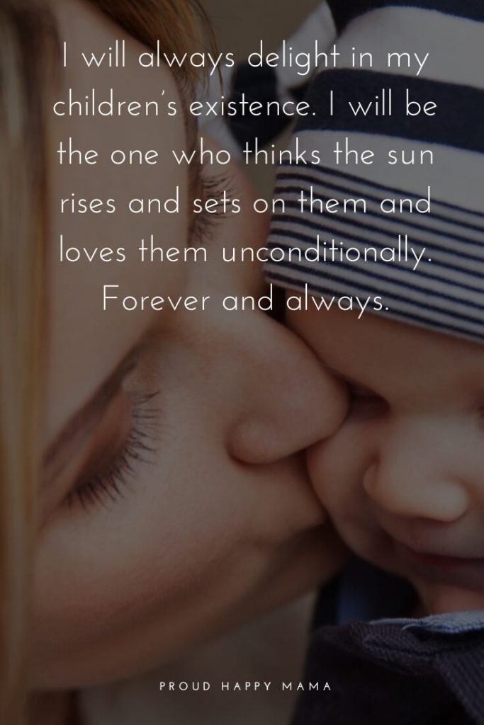 Great Mother Quotes | I will always delight in my children's existence. I will the one who thinks the sun rises and sets on them and loves them unconditionally. Forever and always.