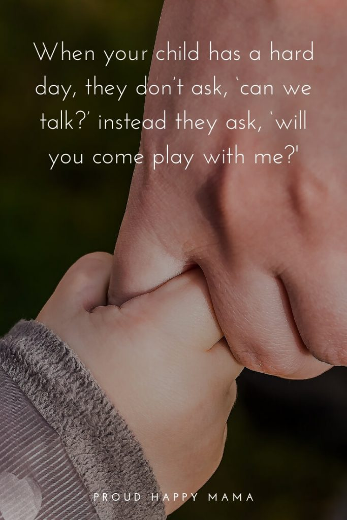 Mom And Child Quotes | When your child has a hard day, they don't ask, 'can we talk?' instead they ask, 'will you come play with me?'