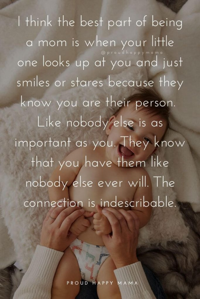 Mother Baby Quotes | I think the best part of being a mom is when your little one looks up at you and just smiles and stares because they know you are their person. Like nobody else is as important as you. They know that you have them like nobody else ever will. The connection is indescribable.