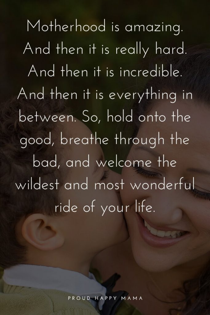 Motivational Quotes For Mothers | Motherhood is amazing. And then it is really hard. And then it is incredible. And then it is everything in between. So, hold onto the good, breathe through the bad, and welcome the wildest and most wonderful ride of your life.