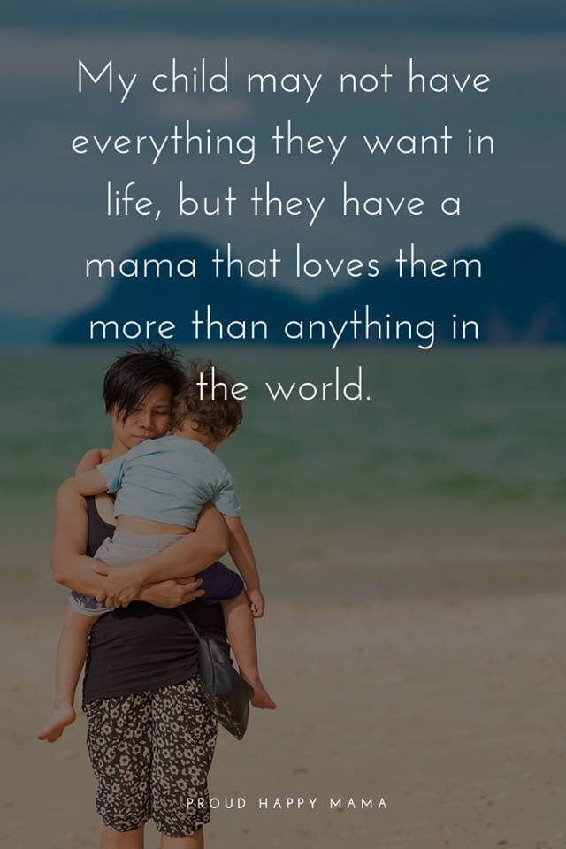 A Mothers Love Quote | My child may not have everything they want in life, but they have a mama that loves them more than anything in the world.