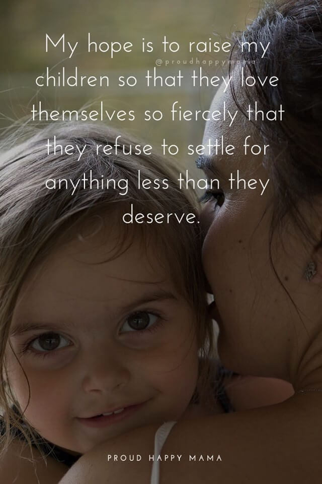 Amazing Mother Quotes | My hope is to raise my children so that they love themselves so fiercely that they refuse to settle for anything less than they deserve.