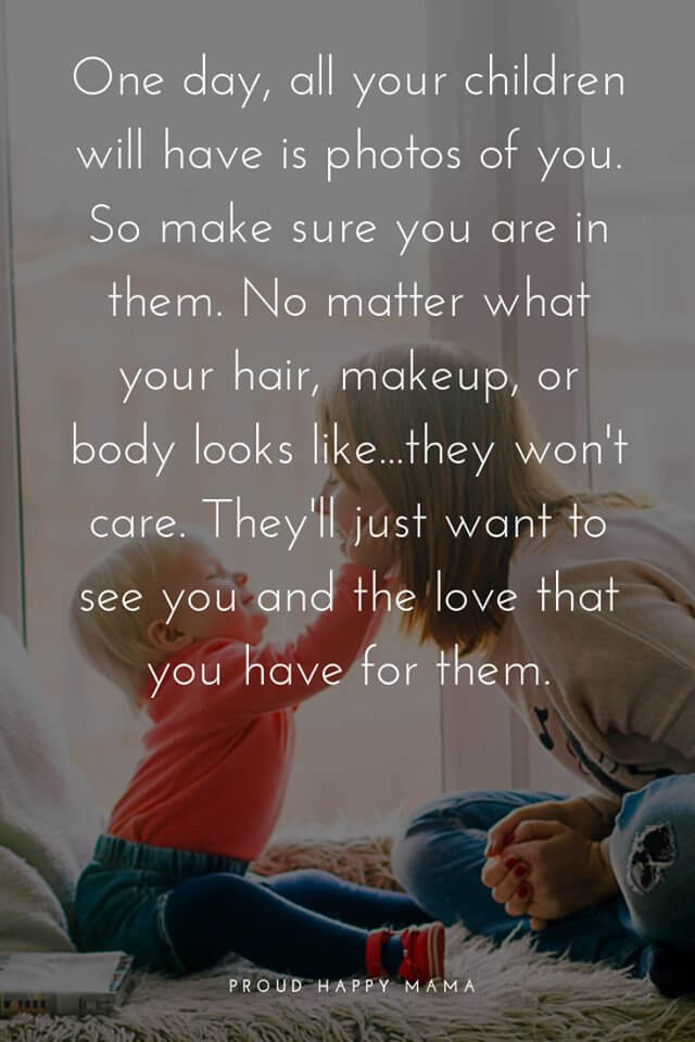 Being A Mum Quotes | One day, all your children will have is photos of you. So make sure you are in them. No matter what your hair, makeup, or body looks like...they won't care. They'll just want to see you and the love that you have for them.