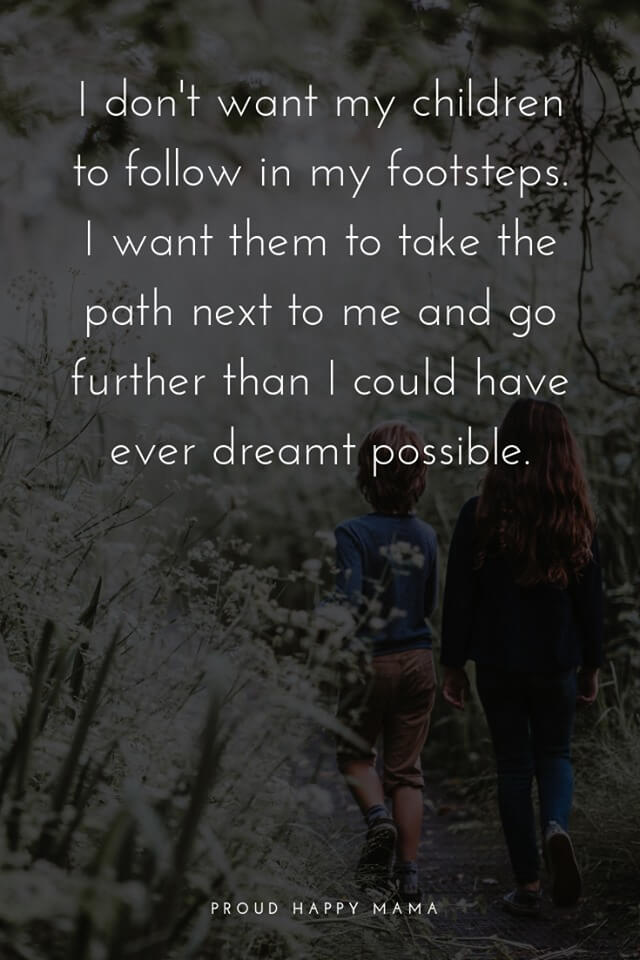 Best Mum Quotes | I don't want my children to follow in my footsteps. I want them to take the path next to me and go further then I could have ever dreamt possible.