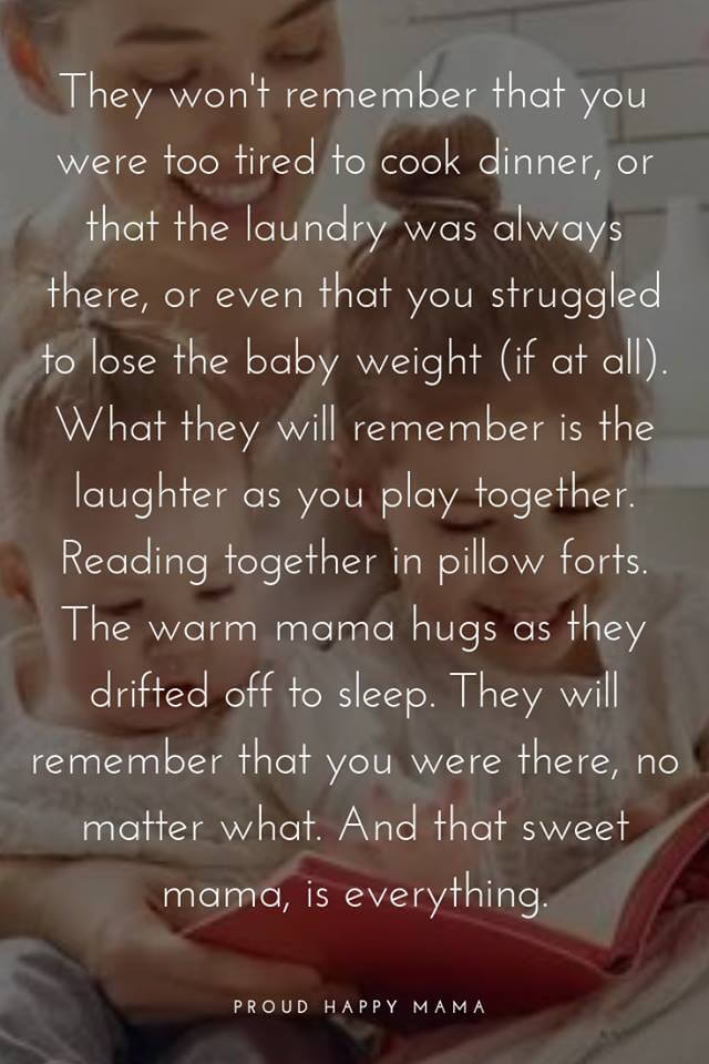 Encouraging Mom Quotes | They won't remember that you were to tired to cook dinner, or that the laundry was always there, or even that you struggles to lose the baby weight (if at all). What they will remember is the laughter as you play together. Reading together in pillow forts. he warm mama hugs as they drifted off to sleep. They will remember that you were there, no matter what. And that sweet mama, is everything.