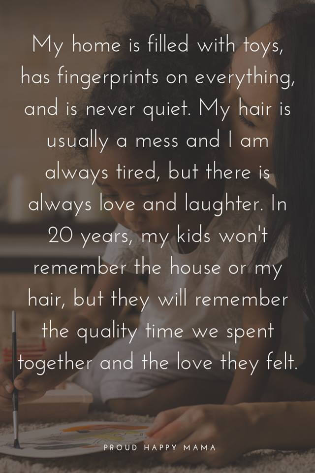 Enjoy Motherhood Quotes | My house is filled with toys, has fingerprintes on everything, and is never quiet. My hair is usually a mess and I am always tired, but there is always love and laughter. in 20 years, my kids won't remember the house or my hair, but they will remember the quality time we spent together and the love they felt.