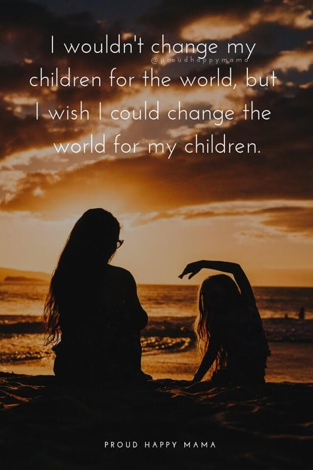 Great Mom Quotes | I wouldn't change my children for the world, but I wish I could change the world for my children.