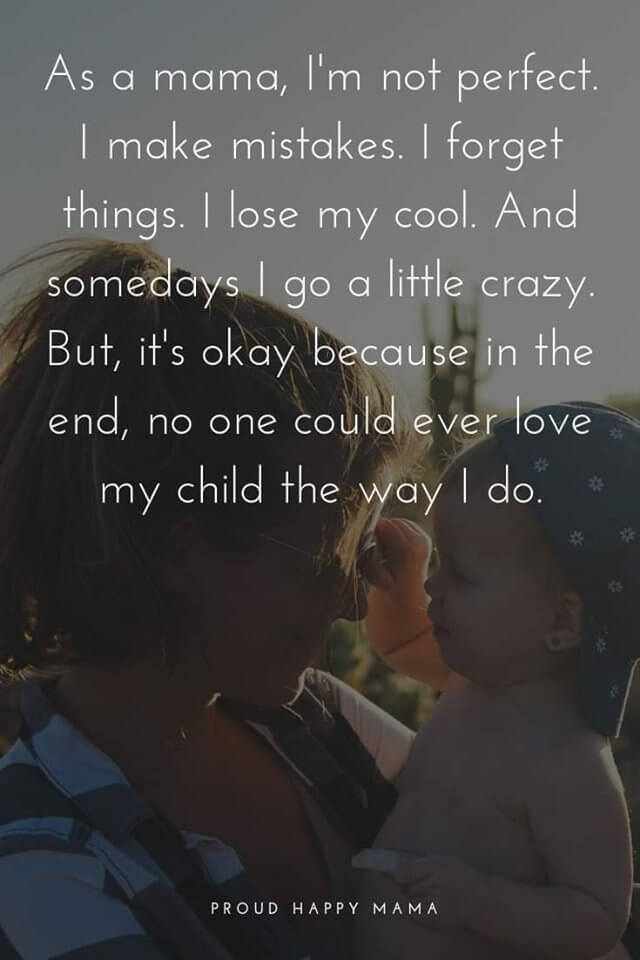 Inspirational Mom Quotes | As a mama i'm not perfect. I make mistakes. I forget things. I lose my cool. And somedays I go a little crazy. But, it's okay because in the end, no one could ever love my child the way I do.