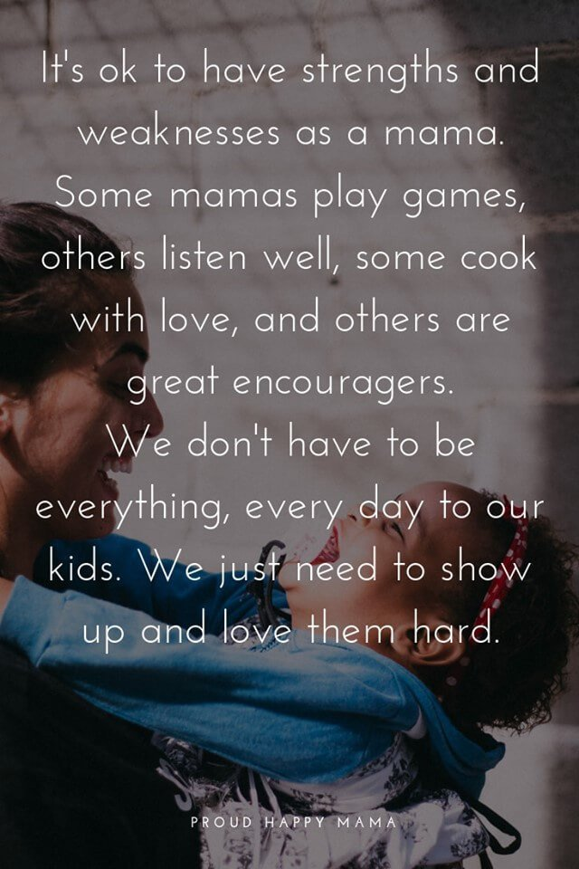Mom Related Quotes | It's ok to have strengths and weaknesses as a mama. Some mamas play games, others listen well, some cook with love, and others are great encouragers. We don't have to be everything, every day to our kids. We just need to show up and love them hard.