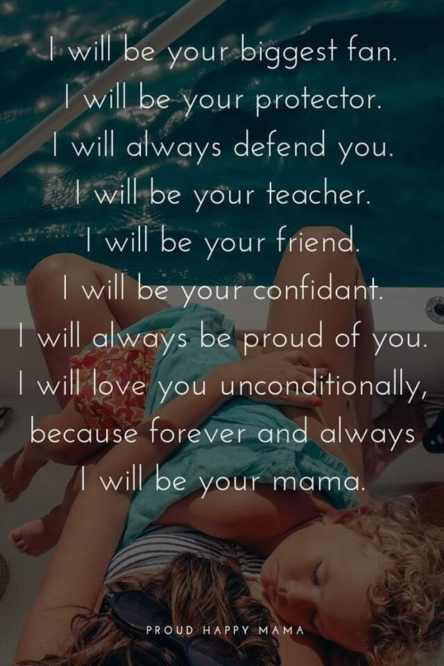 Mom Strength Quotes | I will be your biggest fan. I will be your protector. I will always defend you. I will be your teacher. I will be your friend. I will be your confidant. I will always be proud of you. I will love you unconditionally, because forever and always I will be your mama.