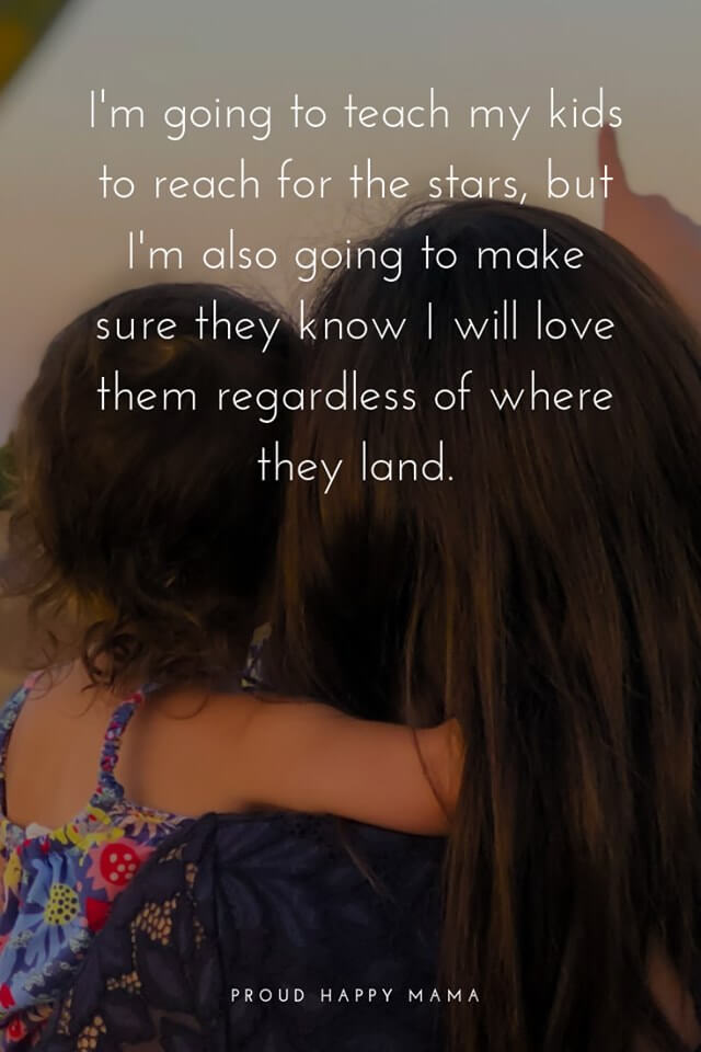 Mother And Child Quotes And Sayings | I'm going to teach my children to reach for the stars, but I'm going to make sure they know I will love them regardless of where they land.