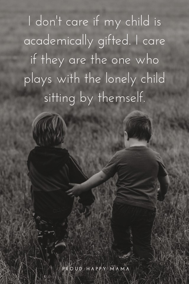Mother And Kids Quotes | I don't care if my child is academically gifted. I care if they are the one that plays with the lonely child sitting by themself.