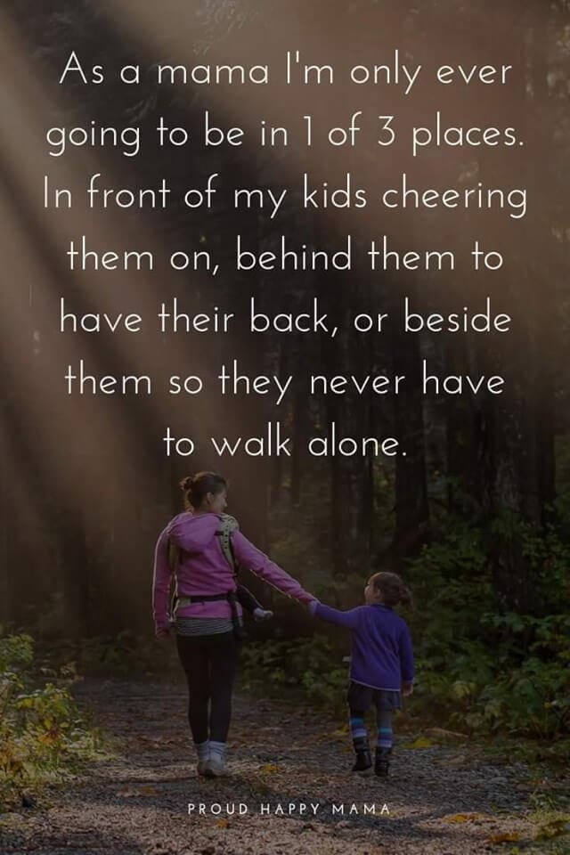 Mother Quotes And Sayings | As a mama I'm only ever going to be in 1 of 3 places. In front of my kids cheering them on, behind them to have their back, or beside them so they never have to walk alone.