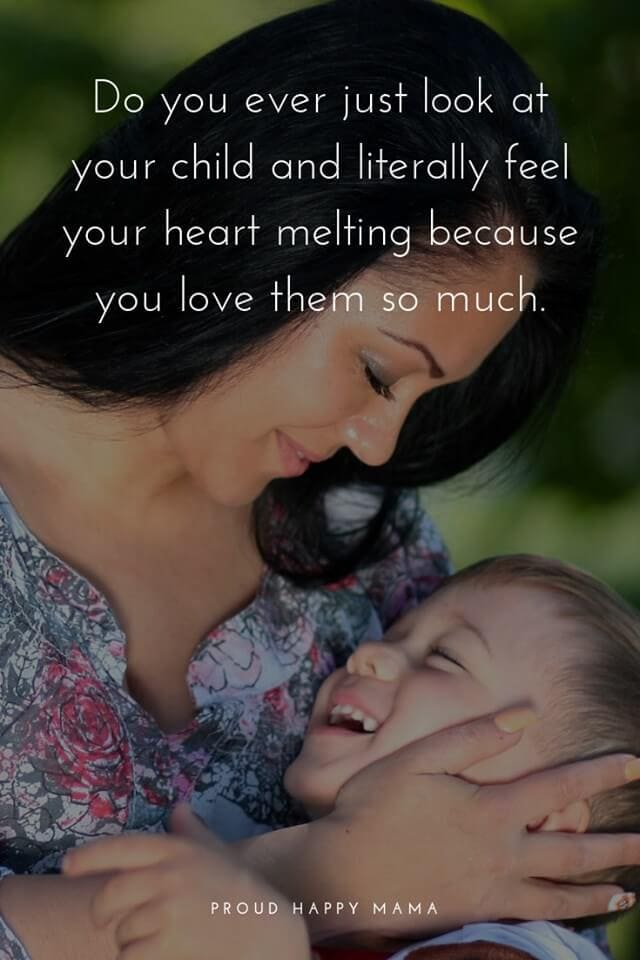 Mother Quotes For Her Child | Do you ever just look at your child and literally feel your heart melting because you love them so much.