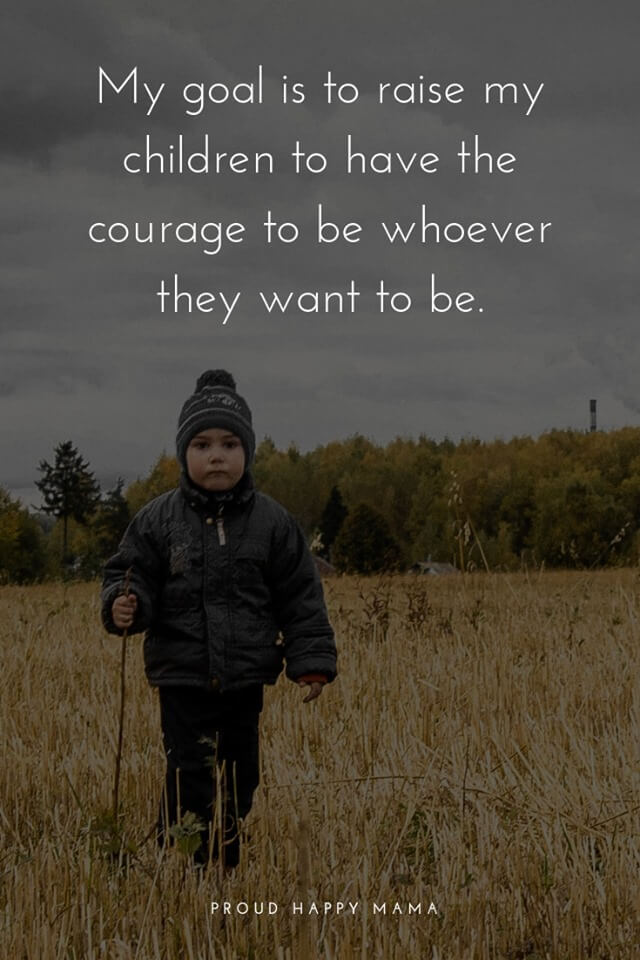 Mother Son Quotes | My goal is to raise my children to have the courgage to be whoever they want to be.