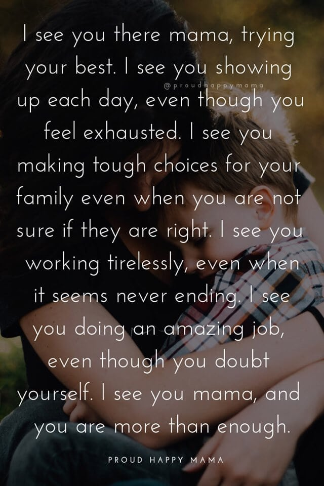 Motherhood Quotes Inspirational | I see you there mama, trying your best. I see you showing up each day, even though you feel exhausted. I see you making tough choices for your family even when your not sure if they are right. I see you working tirelessly, even when it seems never ending. I see you doing an amazing job, even though you doubt yourself. I see you mama, and you are more than enough.