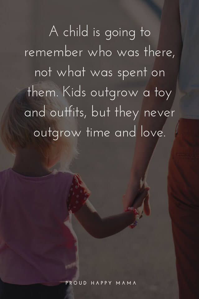 Nice Mother Quotes | A child is going to remember who was there, not what was spent on them. Kids outgrow a toy and outfits, but they never outgrow time and love.