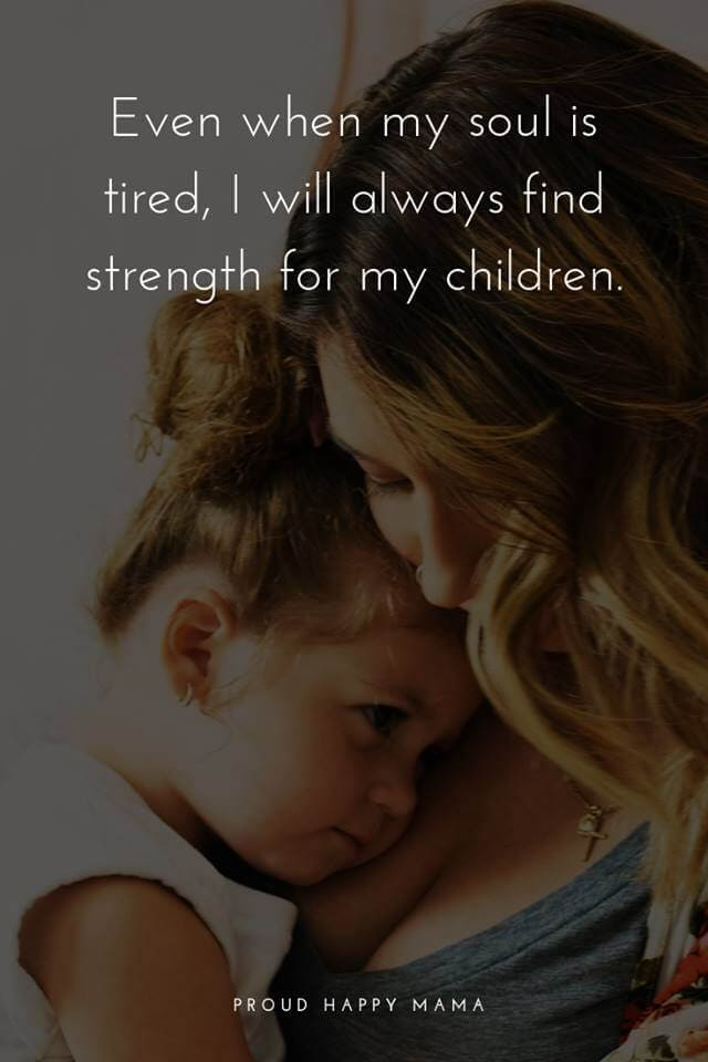 Quotes For Mum | Even when my soul is tired, I will always find strength for my children.