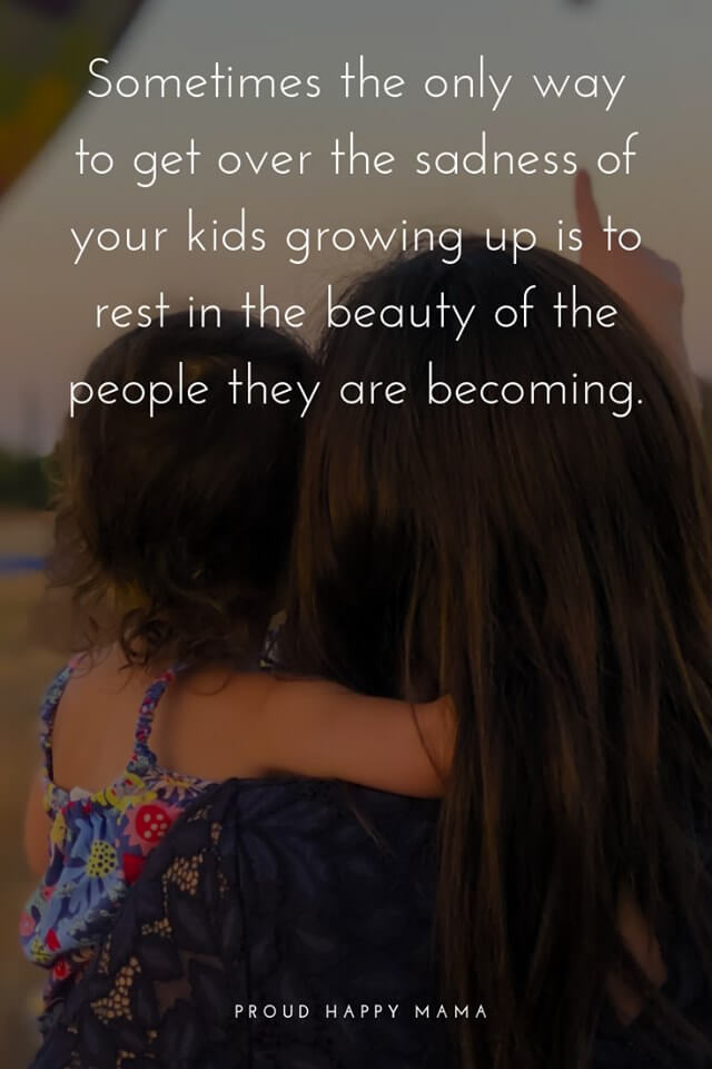 Sweet Mom Quotes | Sometimes the only way to get over the sadness of your kids growing up is to rest in the beauty of the people they are becoming.