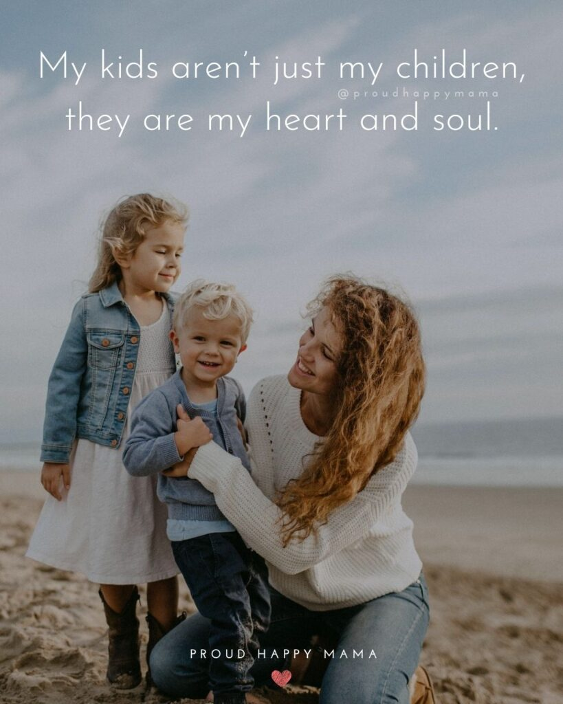 About Family Quotes | My kids aren't just my children, they are my heart and soul.