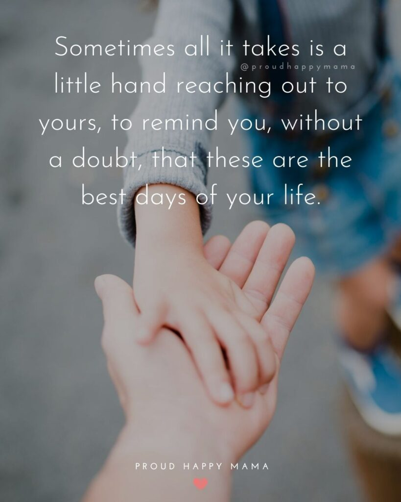 Inspirational Family Quotes | Sometimes all it takes is a little hand reaching out to yours, to remind you, without a doubt, that these are the best days of your life.