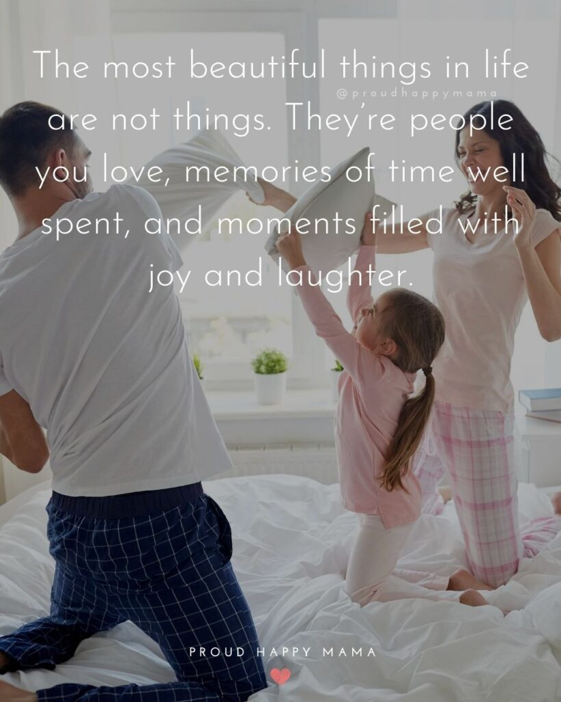 Love Quotes Family | The most beautiful things in life are not things. They're people you love, memories of time well spent, and moments filled with joy and laughter.