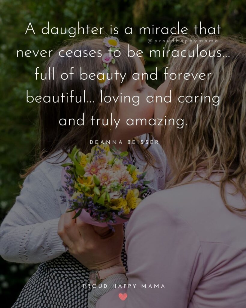 Mother Daughter Quotes - A daughter is a miracle that never ceases to be miraculous… full of beauty and forever beautiful… loving and