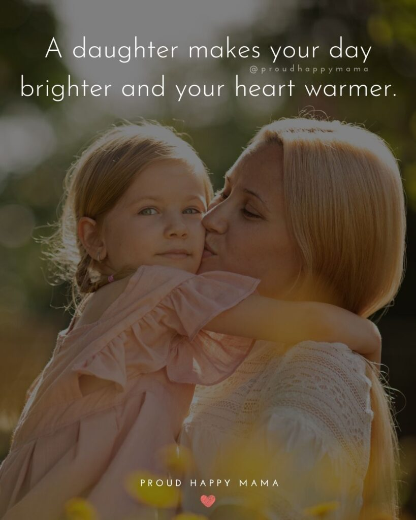Mother Daughter Quotes - A daughter makes your day brighter and your heart warmer.