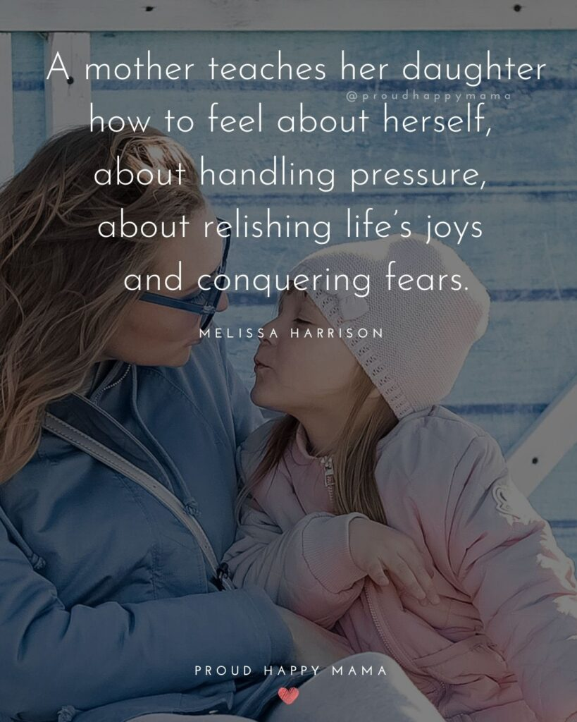 Mother Daughter Quotes - A mother teaches her daughter how to feel about herself, about handling pressure, about relishing life's joys and conquering fears.' – Melissa Harrison