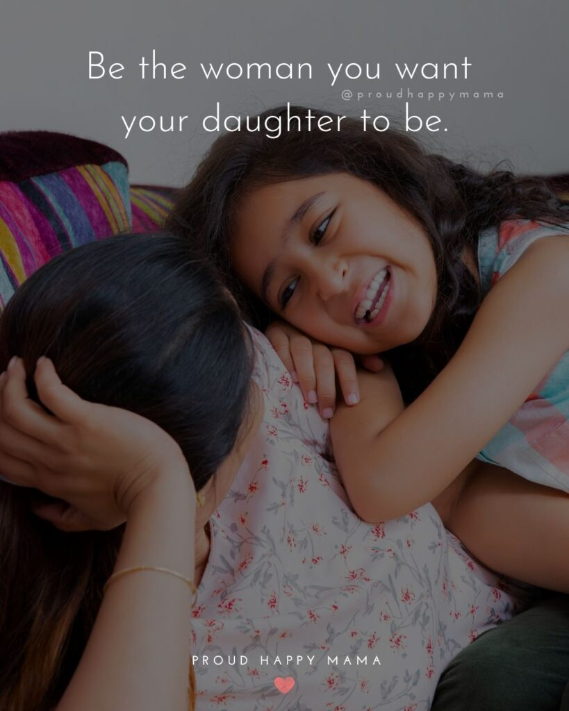 Mother Daughter Quotes - Be the woman you want your daughter to be.