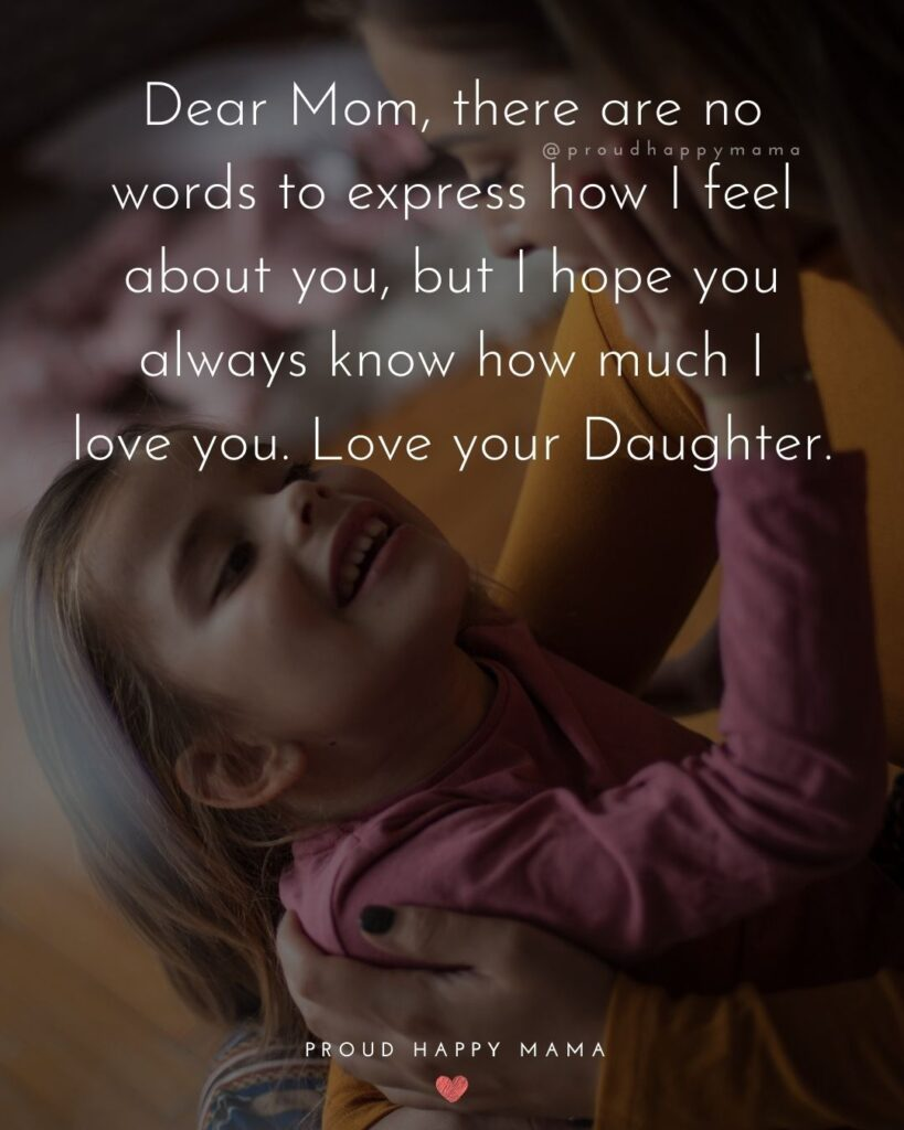Mother Daughter Quotes - Dear Mom, there are no words to express how I feel about you, but I hope you always know how much I love