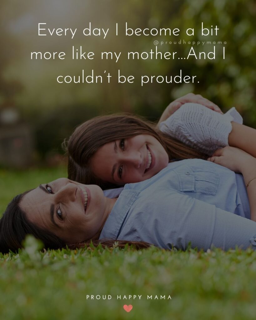 Mother Daughter Quotes - Every day I become a bit more like my mother…And I couldn't be prouder.