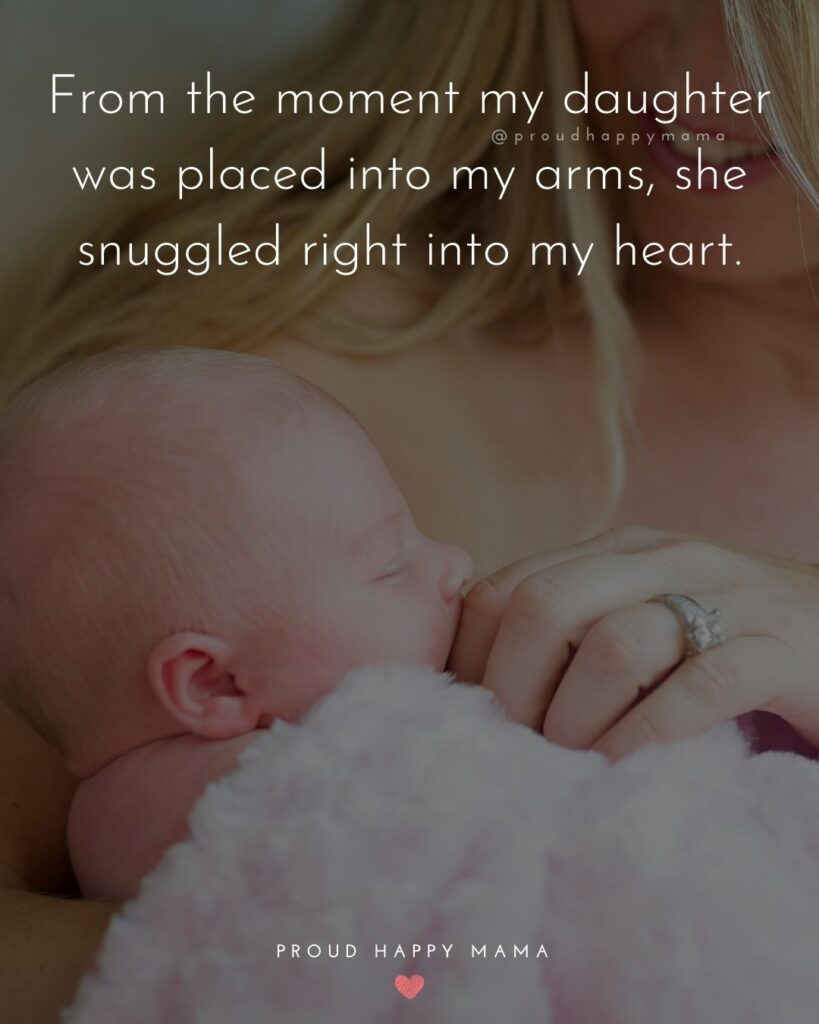 Mother Daughter Quotes - From the moment my daughter was placed into my arms, she snuggled right into my heart.