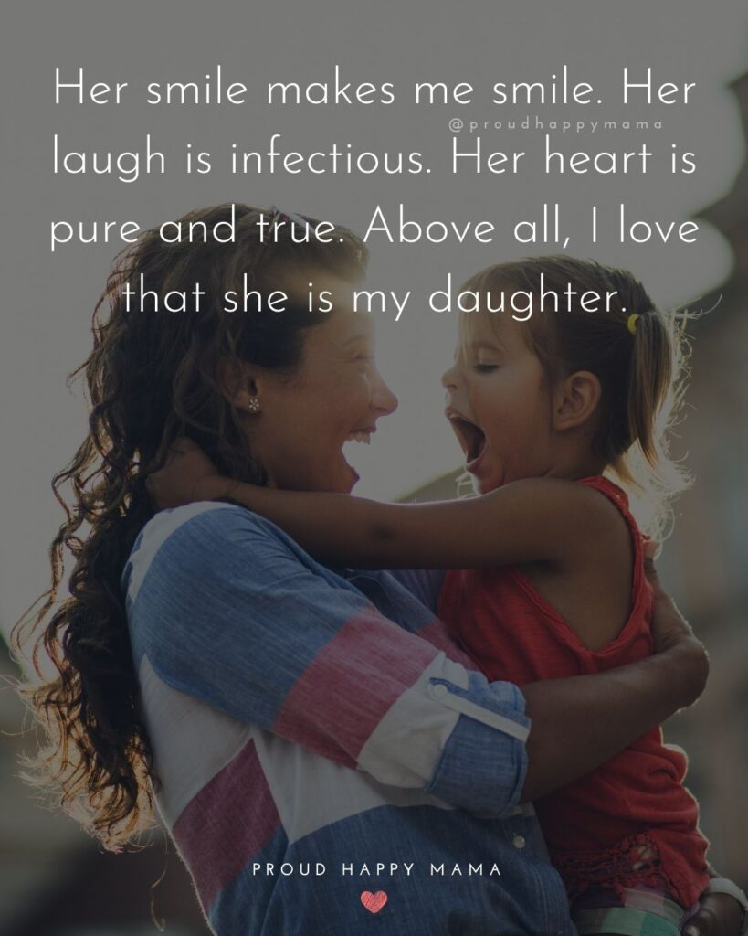 Mother Daughter Quotes - Her smile makes me smile. Her laugh is infectious. Her heart is pure and true. Above all I love that she is my