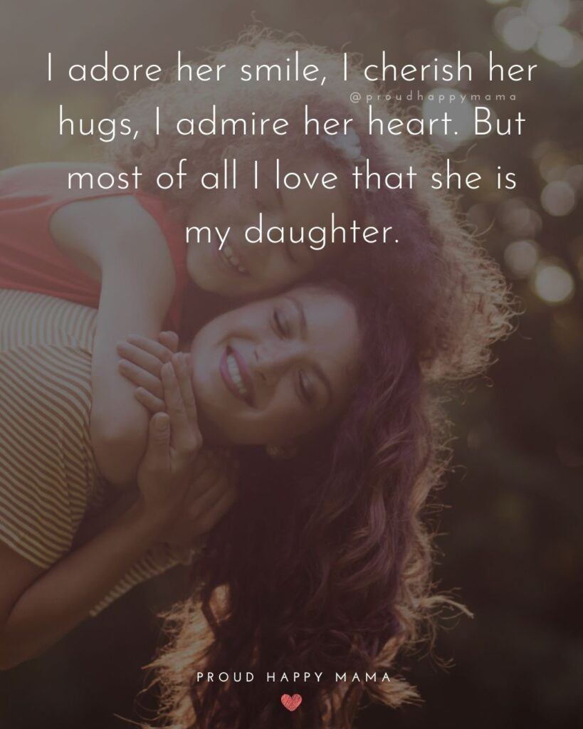 Mother Daughter Quotes - I adore her smile, I cherish her hugs, I admire her heart. But most of all I love that she is my daughter.