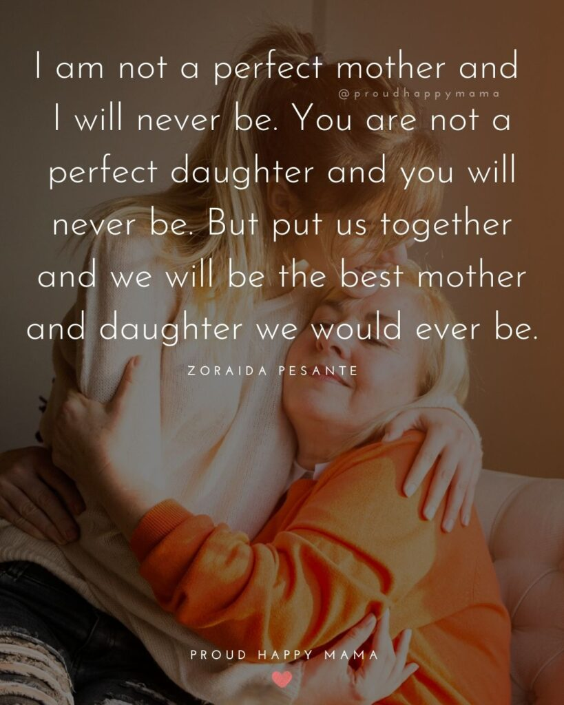 Mother Daughter Quotes - I am not a perfect mother and I will never be. You are not a perfect daughter and you will never be. But put us
