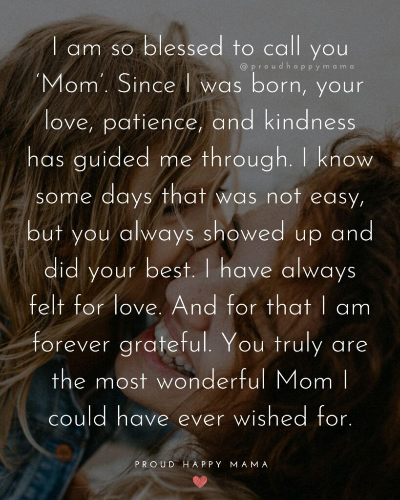 Mother Daughter Quotes - I am so blessed to call you 'Mom'. Since I was born, your love, patience, and kindness has guided me through. I