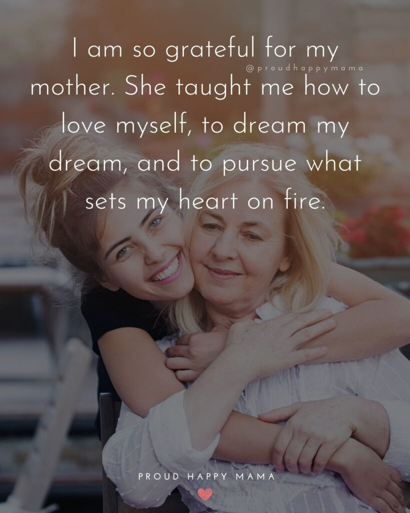 Mother Daughter Quotes - I am so grateful for my mother. She taught me how to love myself, to dream my dream, and to pursue what sets my heart on fire.