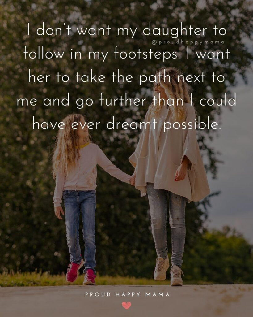 Mother Daughter Quotes - I don't want my daughter to follow in my footsteps. I want her to take the path next to me and go further than I