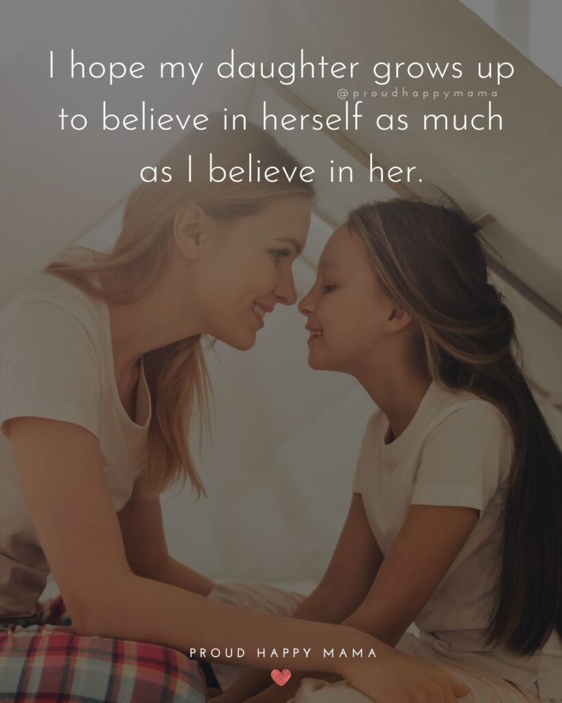 Mother Daughter Quotes - I hope my daughter grows up to believe in herself as much as I believe in her.