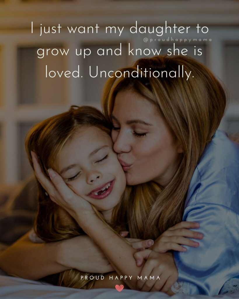 Mother Daughter Quotes - I just want my daughter to grow up and know she is loved. Unconditionally.
