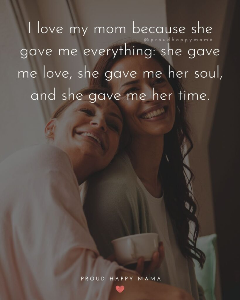 Mother Daughter Quotes - I love my mom because she gave me everything: she gave me love, she gave me her soul, and she gave me