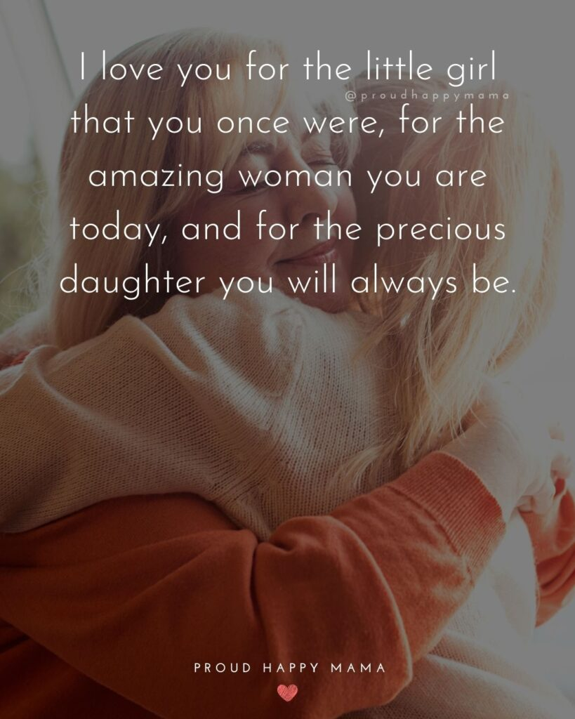 Mother Daughter Quotes - I love you for the little girl that you once were, for the amazing woman you are today, and for the precious