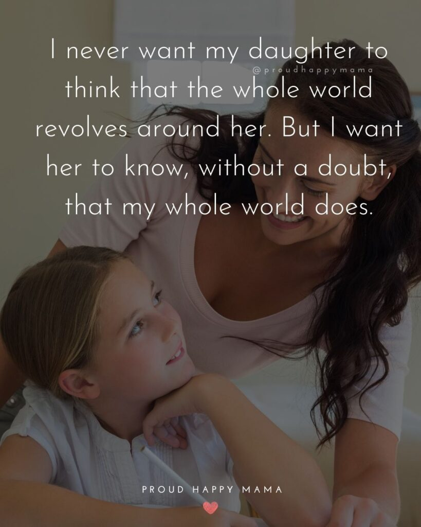 Mother Daughter Quotes - I never want my daughter to think that the whole world revolves around her. But I want her to know, without a