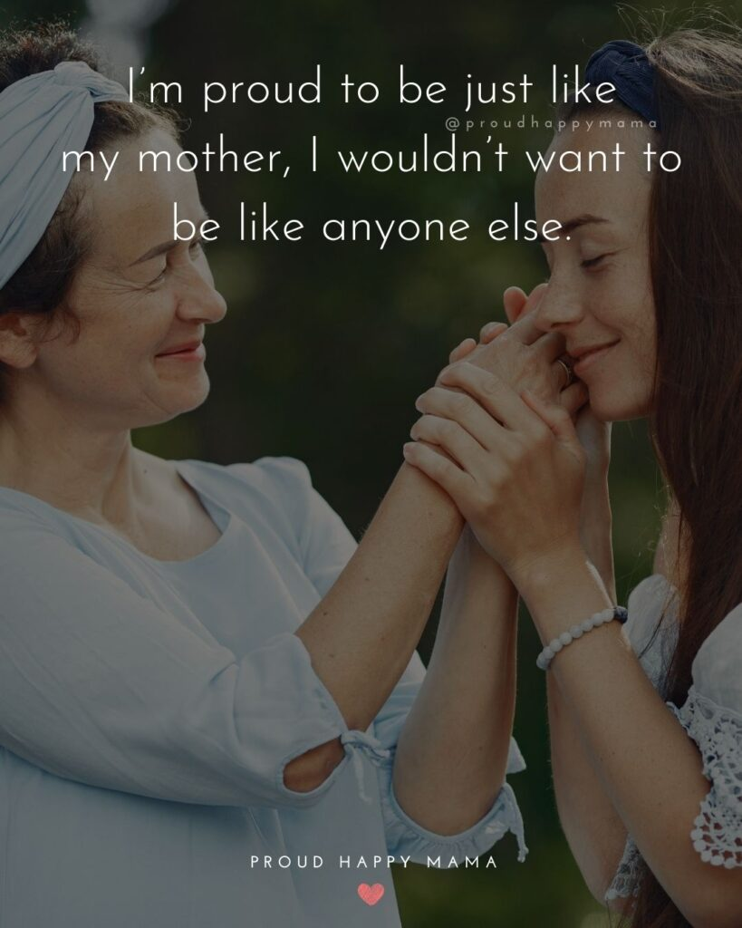 Mother Daughter Quotes - I'm proud to be just like my mother, I wouldn't want to be like anyone else.