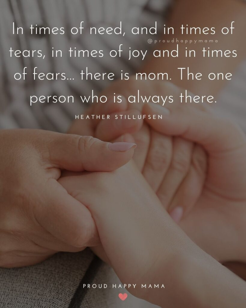 Mother Daughter Quotes - In times of need, and in times of tears, in times of joy and in times of fears… there is mom. The one person who